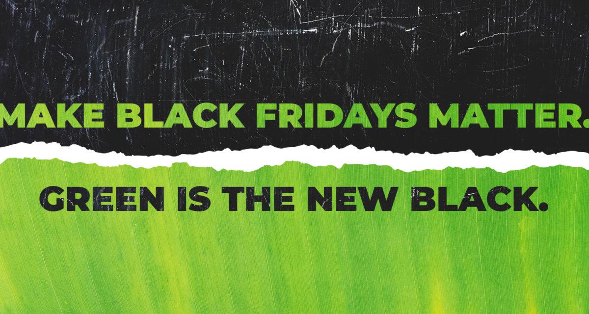 Make Black Fridays matter. Green is the new Black.