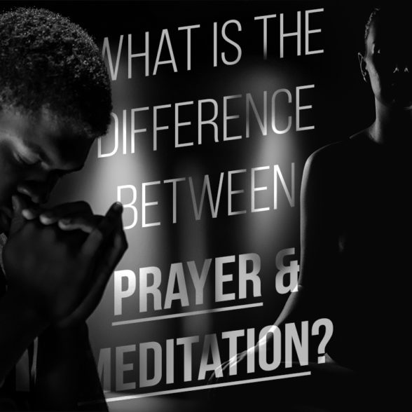 What is the difference between Prayer and Meditation?